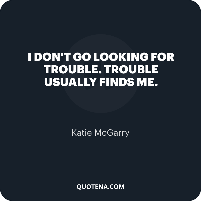 """""""I don't go looking for trouble. Trouble usually finds me."""" – Katie McGarry"""