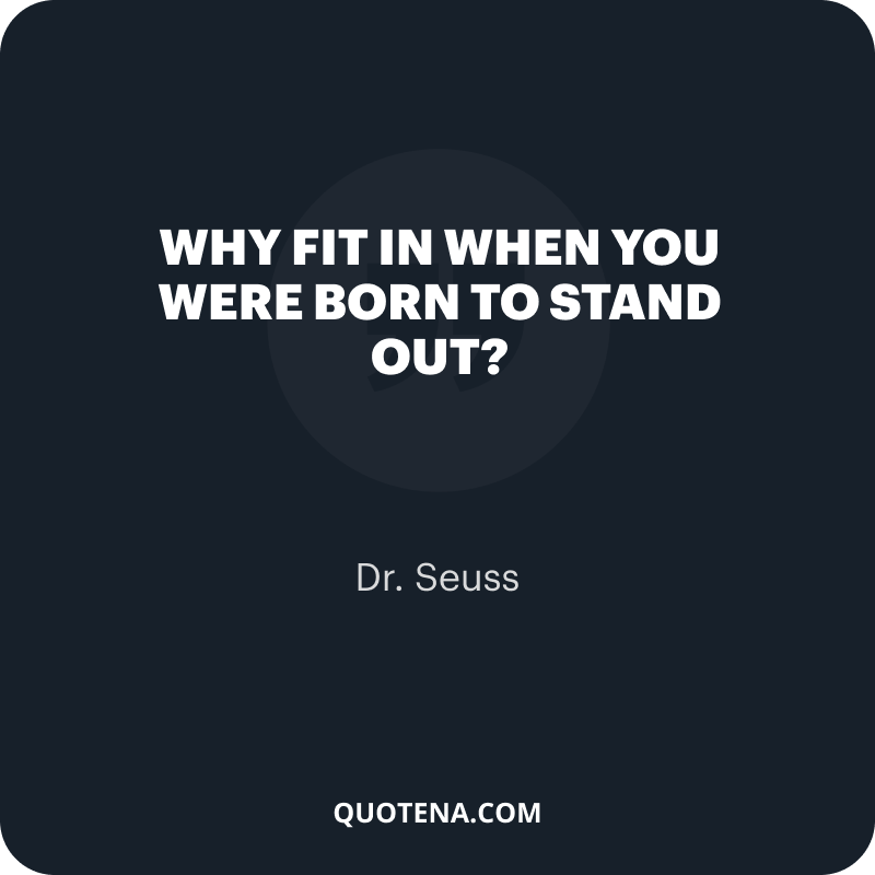 """""""Why fit in when you were born to stand out?"""" – Dr. Seuss"""