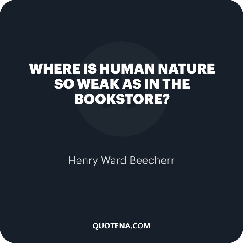 """""""Where is human nature so weak as in the bookstore?"""" – Henry Ward Beecherr"""