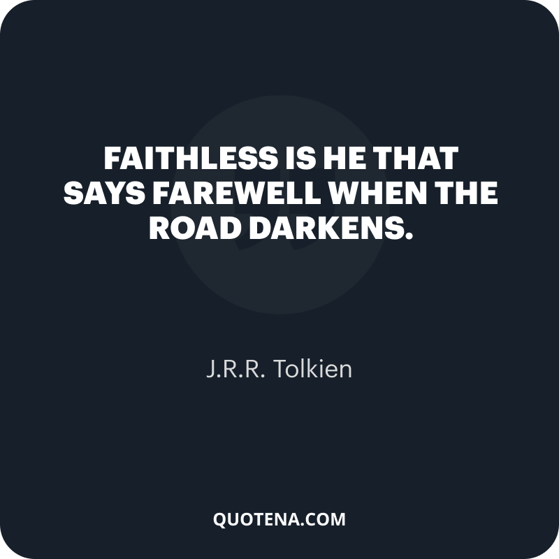 """""""Faithless is he that says farewell when the road darkens."""" – J.R.R. Tolkien"""