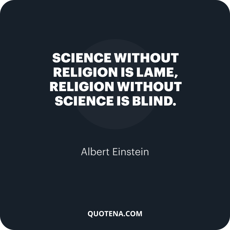 """""""Science without religion is lame, religion without science is blind."""" – Albert Einstein"""