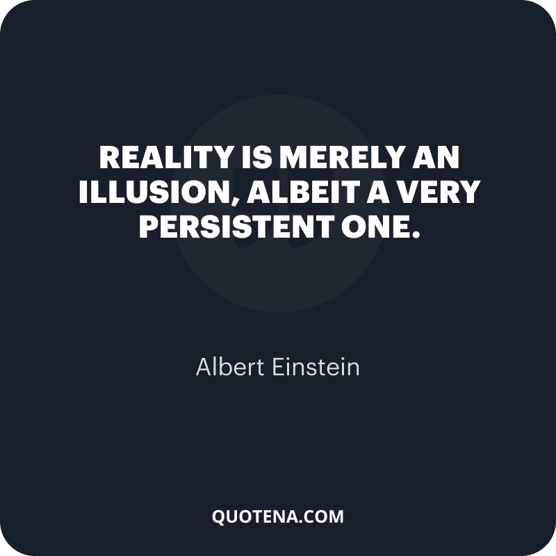 """""""Reality is merely an illusion, albeit a very persistent one."""" – Albert Einstein"""