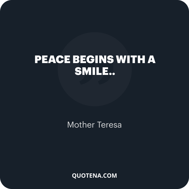 """""""Peace begins with a smile.."""" – Mother Teresa"""