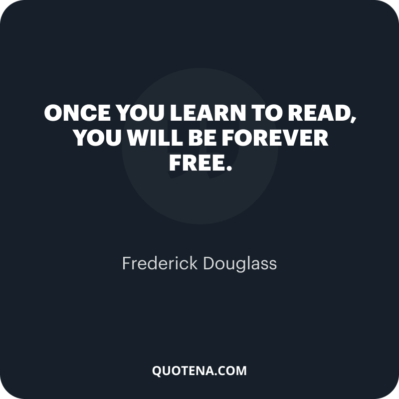 """""""Once you learn to read, you will be forever free."""" – Frederick Douglass"""