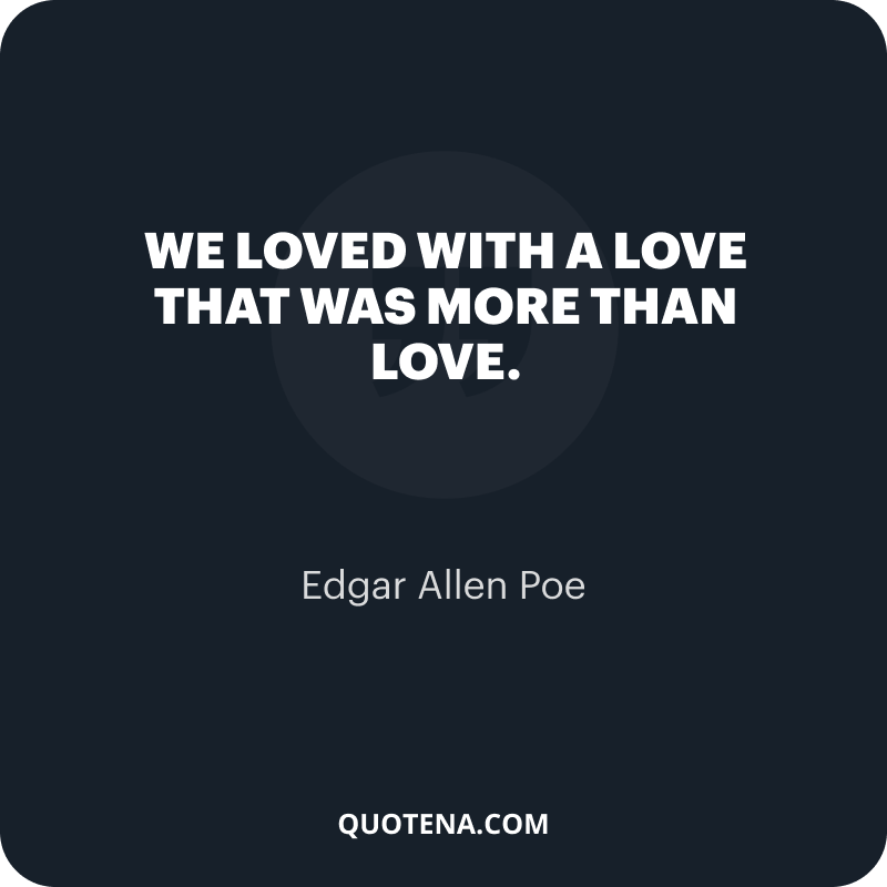 """""""We loved with a love that was more than love."""" – Edgar Allen Poe"""