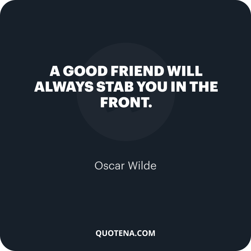 """""""A good friend will always stab you in the front."""" – Oscar Wilde"""