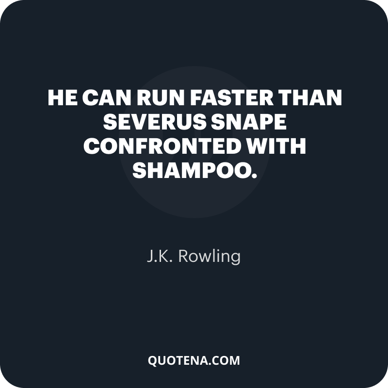 """""""He can run faster than Severus Snape confronted with shampoo."""" – J.K. Rowling"""