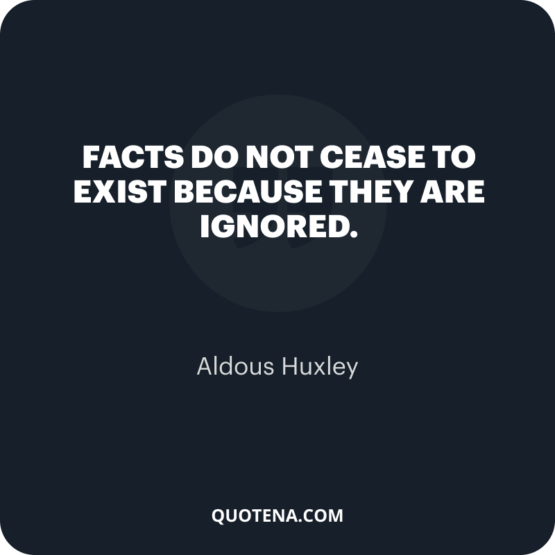 """""""Facts do not cease to exist because they are ignored."""" – Aldous Huxley"""