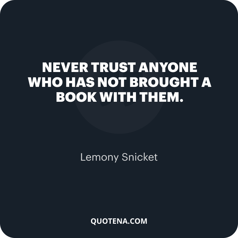 """""""Never trust anyone who has not brought a book with them."""" – Lemony Snicket"""