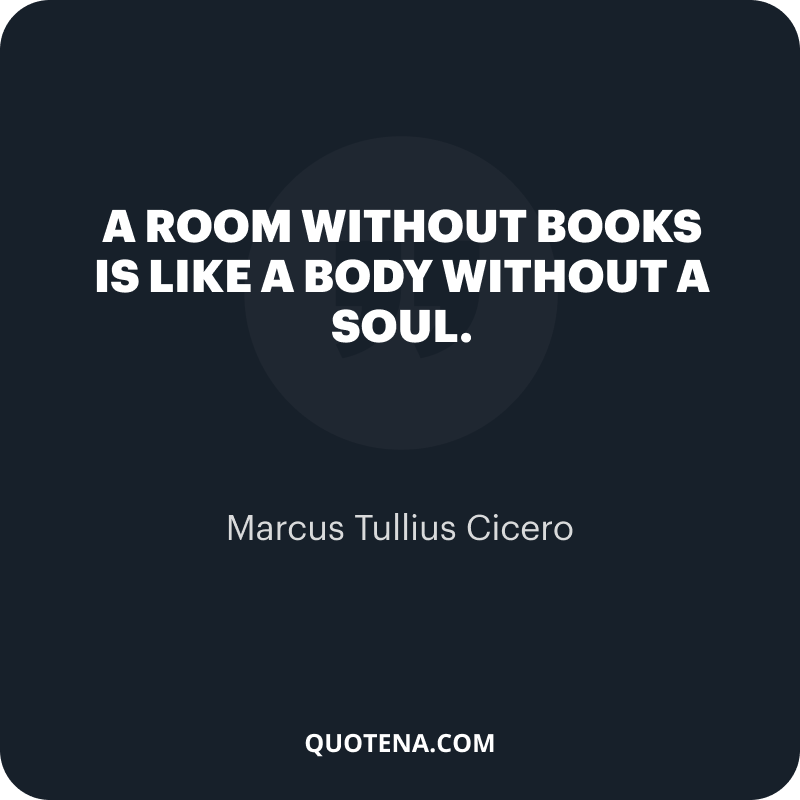 """""""A room without books is like a body without a soul."""" – Marcus Tullius Cicero"""