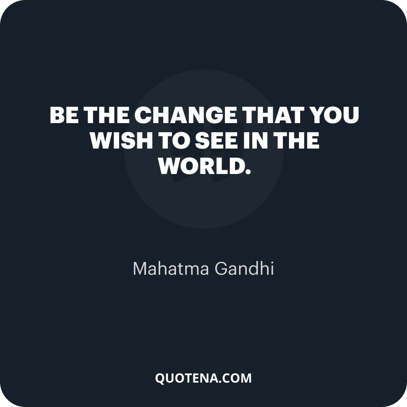 """""""Be the change that you wish to see in the world."""" – Mahatma Gandhi"""