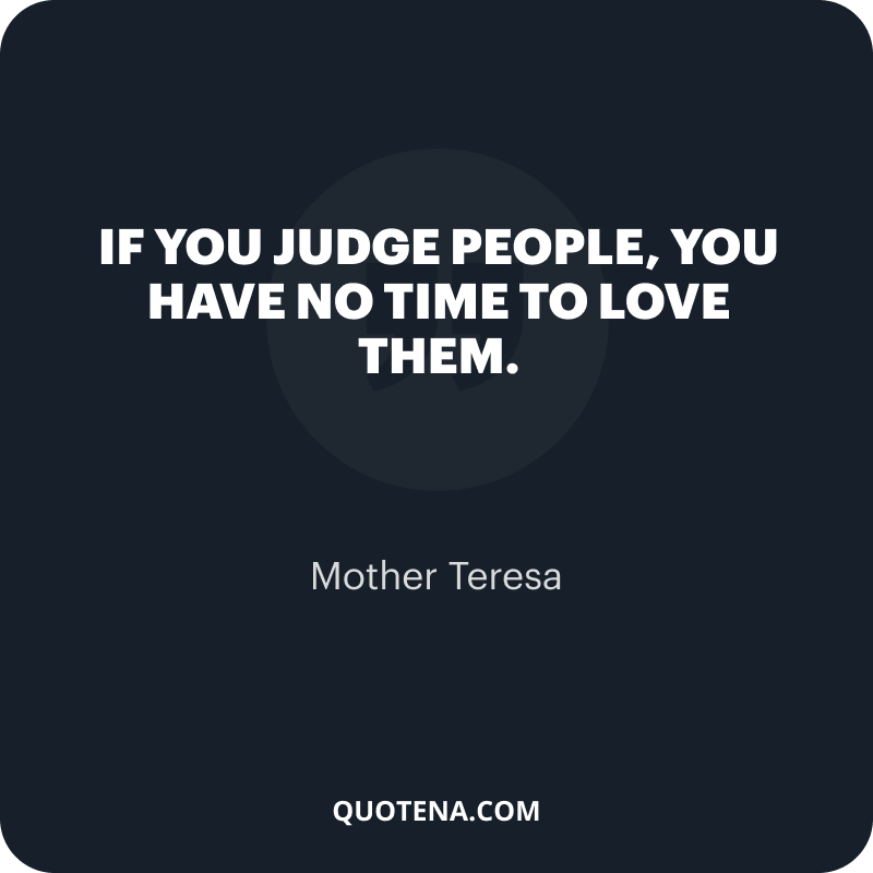 """""""If you judge people, you have no time to love them."""" – Mother Teresa"""