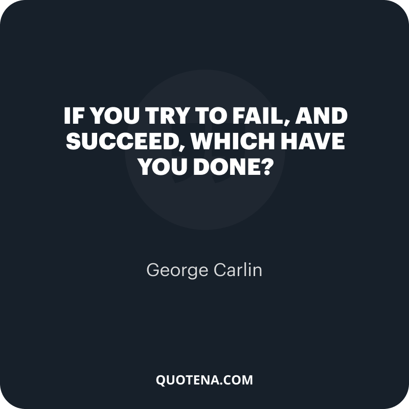 """""""If you try to fail, and succeed, which have you done?"""" – George Carlin"""