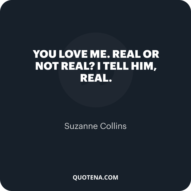 """""""You love me. Real or not real?"""" I tell him, """"Real."""" – Suzanne Collins"""