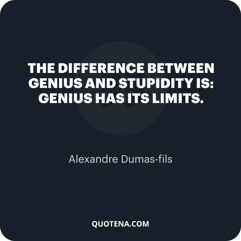 """""""The difference between genius and stupidity is: genius has its limits."""" – Alexandre Dumas-fils"""