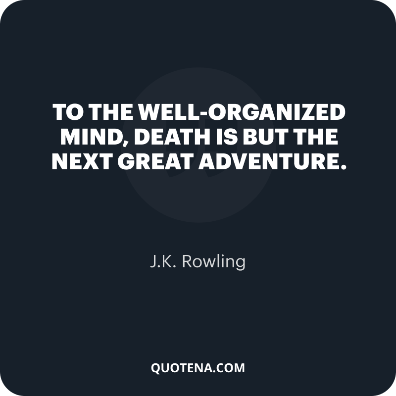 """""""To the well-organized mind, death is but the next great adventure."""" – J.K. Rowling"""