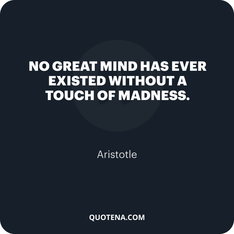 """""""No great mind has ever existed without a touch of madness."""" – Aristotle"""