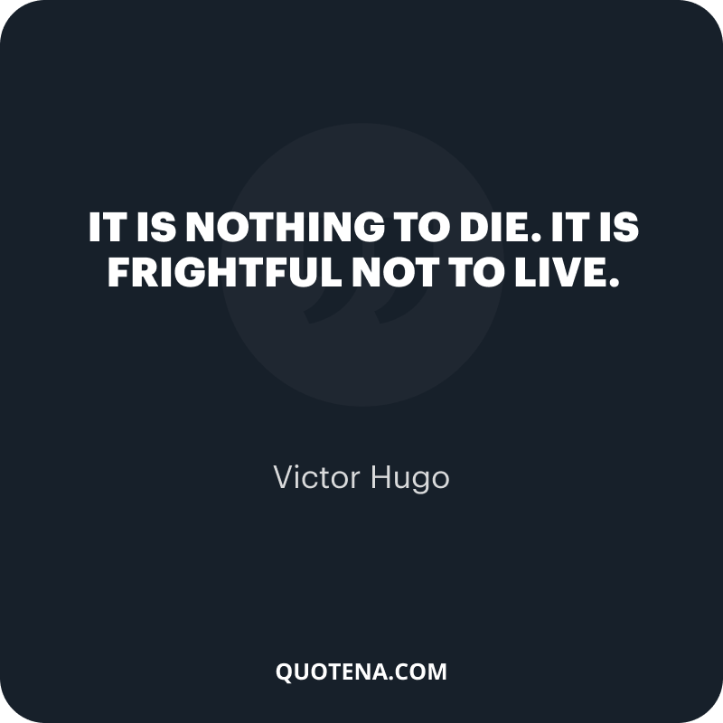 """""""It is nothing to die. It is frightful not to live."""" – Victor Hugo"""