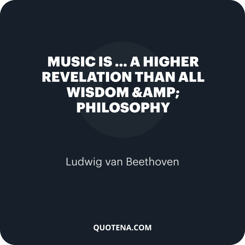 """""""Music is … A higher revelation than all Wisdom & Philosophy"""" – Ludwig van Beethoven"""