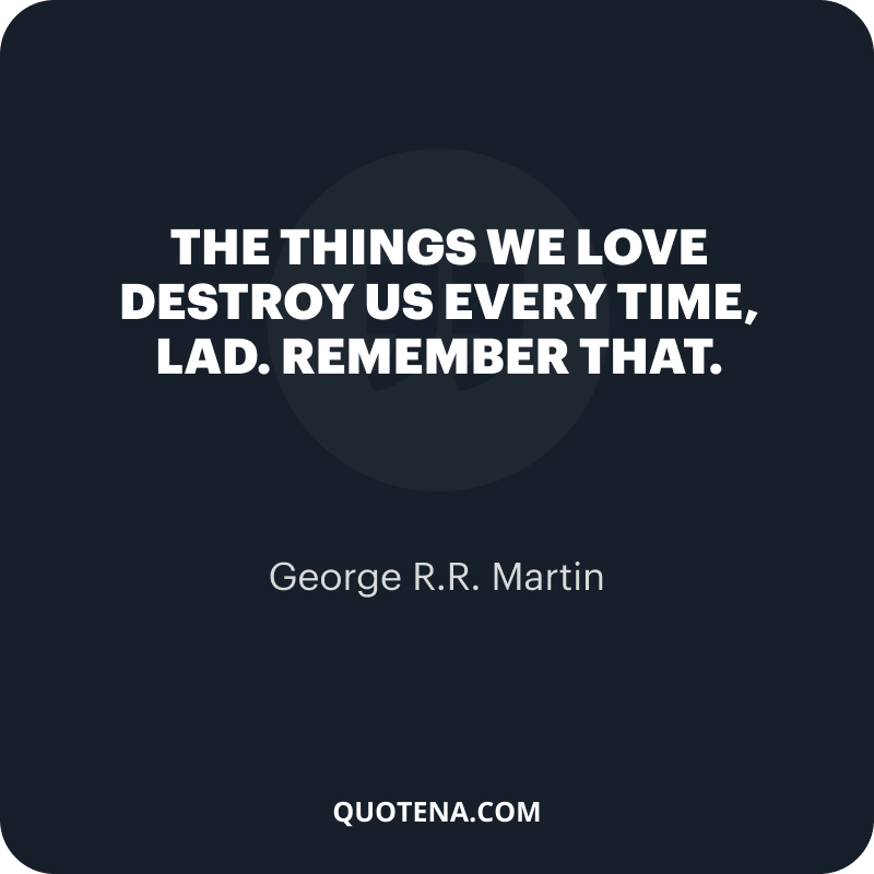 """""""The things we love destroy us every time, lad. Remember that."""" – George R.R. Martin"""