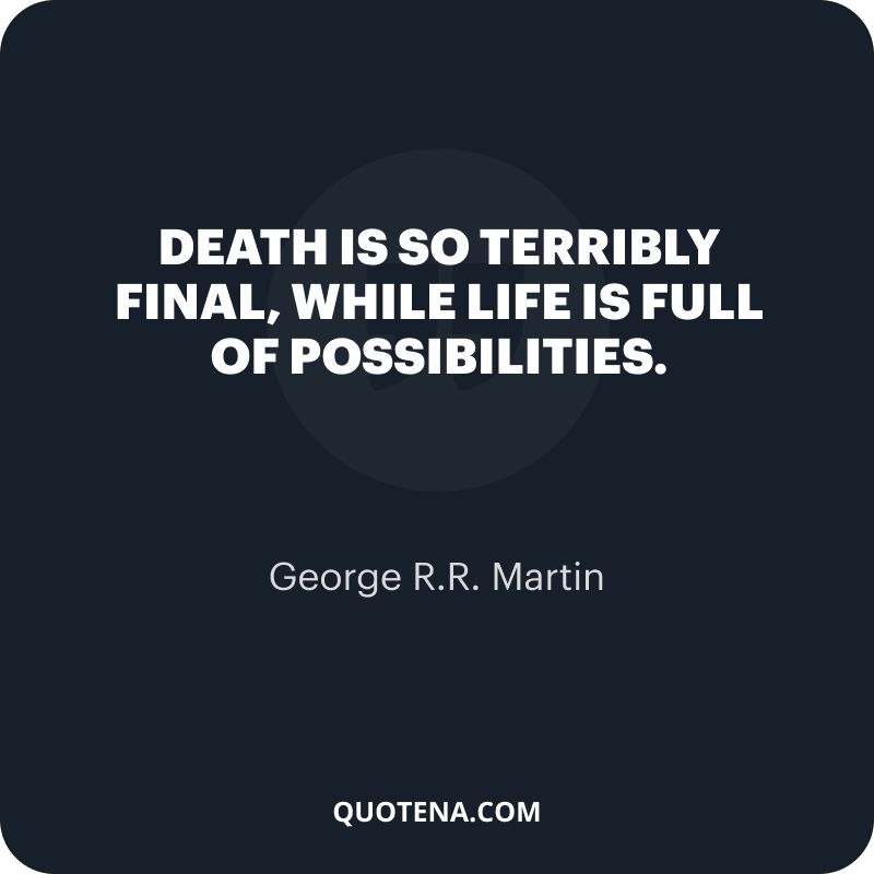 """""""Death is so terribly final, while life is full of possibilities."""" – George R.R. Martin"""