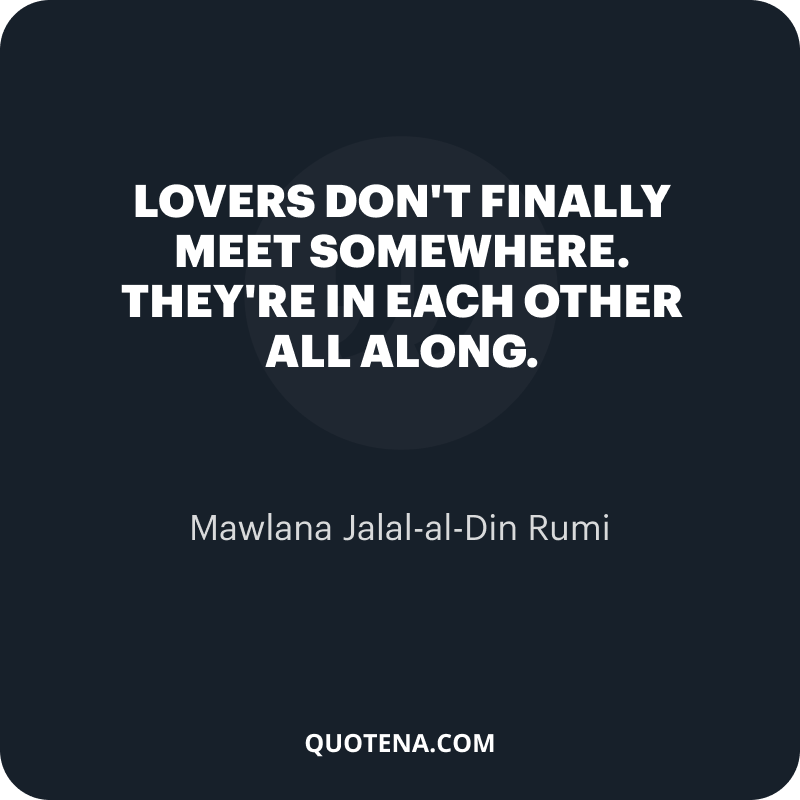 """""""Lovers don't finally meet somewhere. They're in each other all along."""" – Mawlana Jalal-al-Din Rumi"""