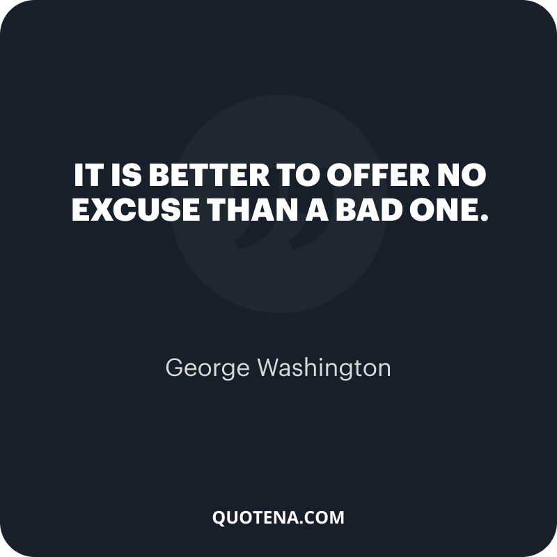"""""""It is better to offer no excuse than a bad one."""" – George Washington"""