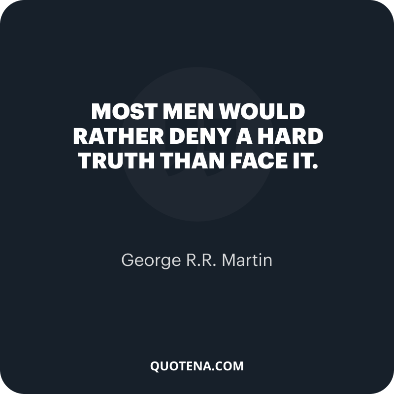 """""""Most men would rather deny a hard truth than face it."""" – George R.R. Martin"""