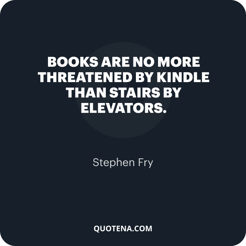 """""""Books are no more threatened by Kindle than stairs by elevators."""" – Stephen Fry"""