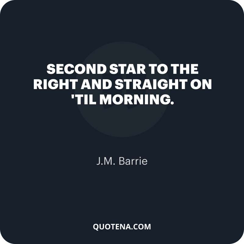 """""""Second star to the right and straight on 'til morning. """" – J.M. Barrie"""