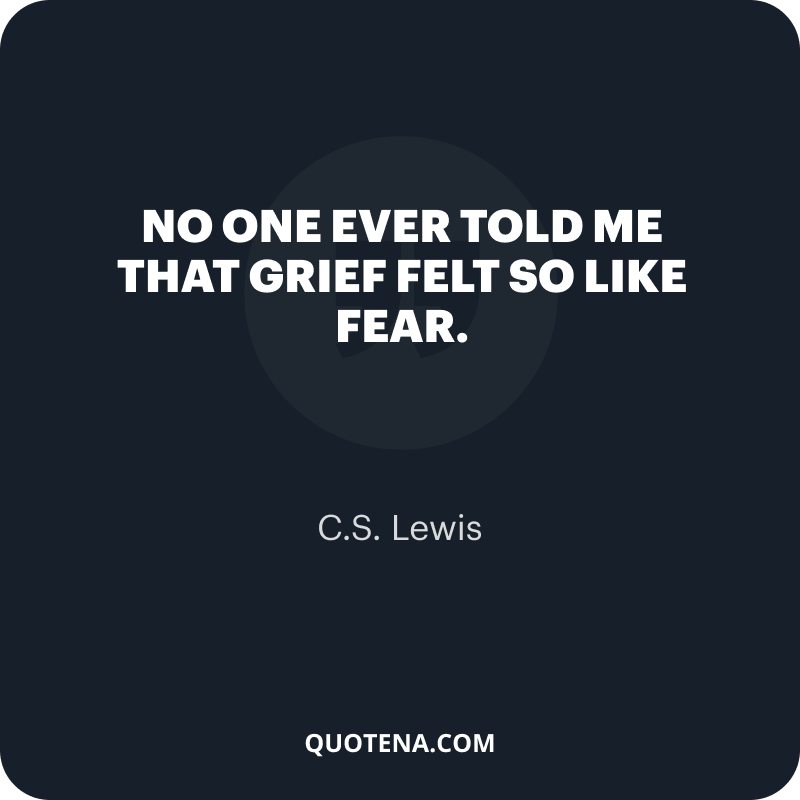 """""""No one ever told me that grief felt so like fear."""" – C.S. Lewis"""
