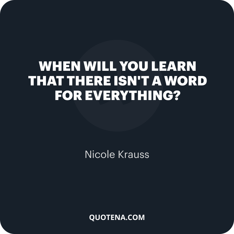 """""""When will you learn that there isn't a word for everything?"""" – Nicole Krauss"""