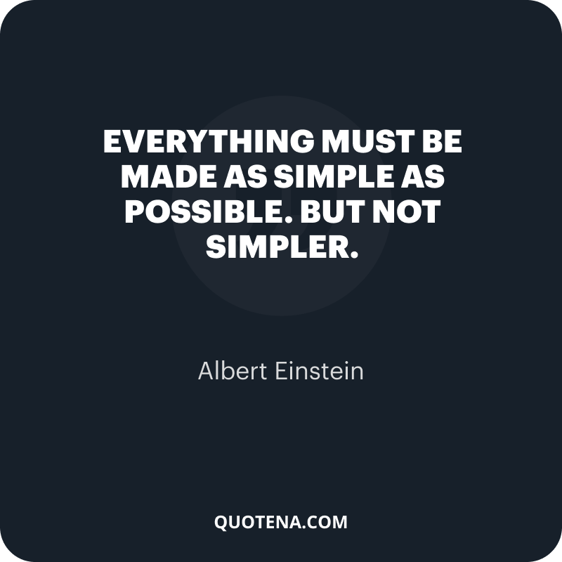 """""""Everything must be made as simple as possible. But not simpler."""" – Albert Einstein"""
