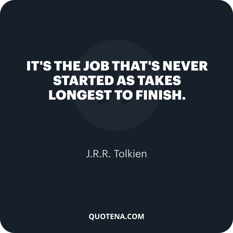 """""""It's the job that's never started as takes longest to finish."""" – J.R.R. Tolkien"""