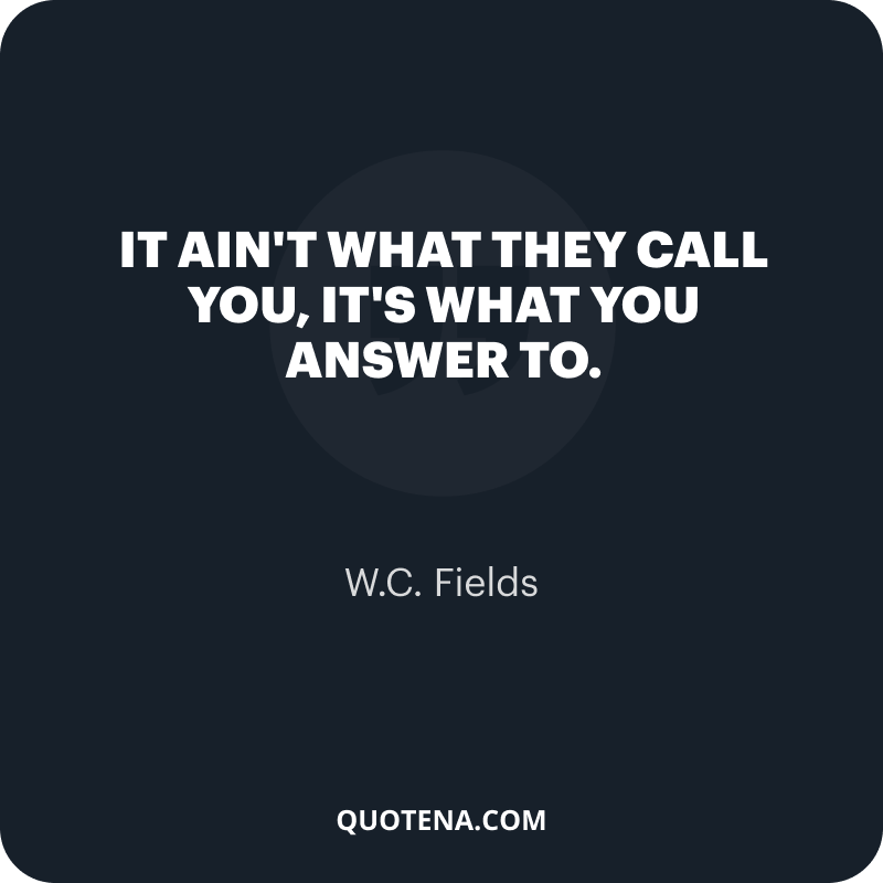 """""""It ain't what they call you, it's what you answer to."""" – W.C. Fields"""