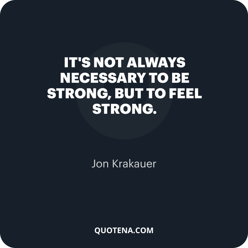"""""""It's not always necessary to be strong, but to feel strong."""" – Jon Krakauer"""