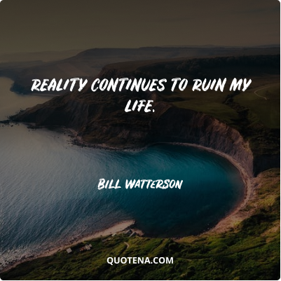 """""""Reality continues to ruin my life."""" – Bill Watterson"""