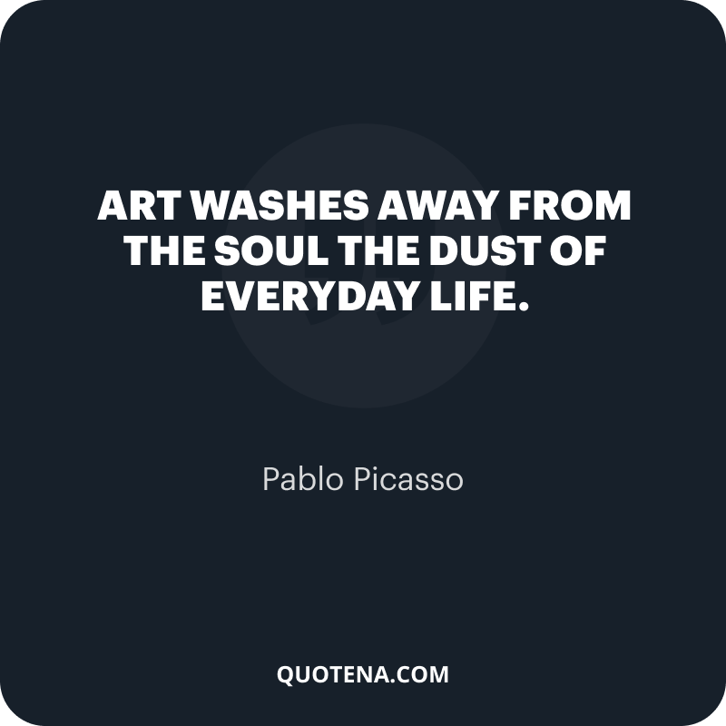 """""""Art washes away from the soul the dust of everyday life."""" – Pablo Picasso"""