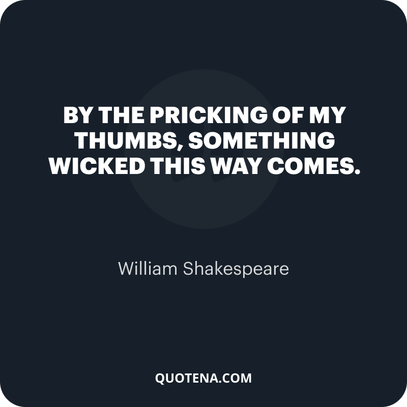 """""""By the pricking of my thumbs, Something wicked this way comes."""" – William Shakespeare"""