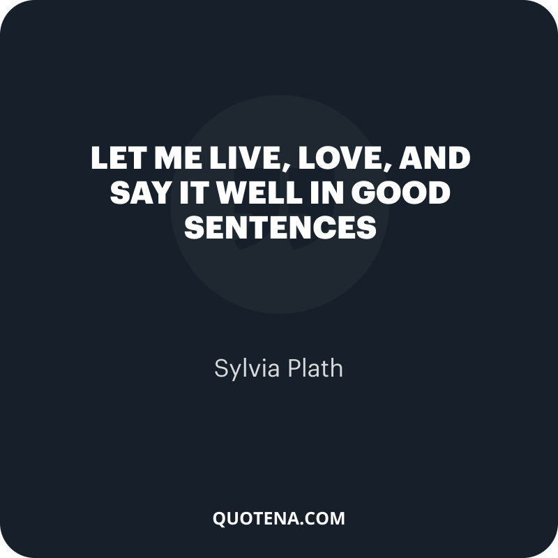 """""""let me live, love, and say it well in good sentences"""" – Sylvia Plath"""