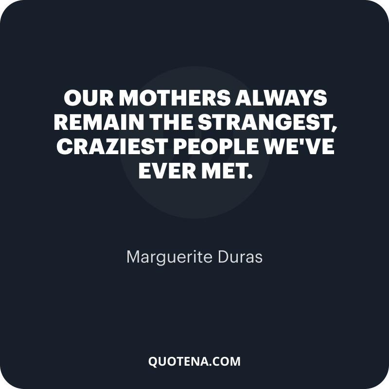 """""""Our mothers always remain the strangest, craziest people we've ever met."""" – Marguerite Duras"""