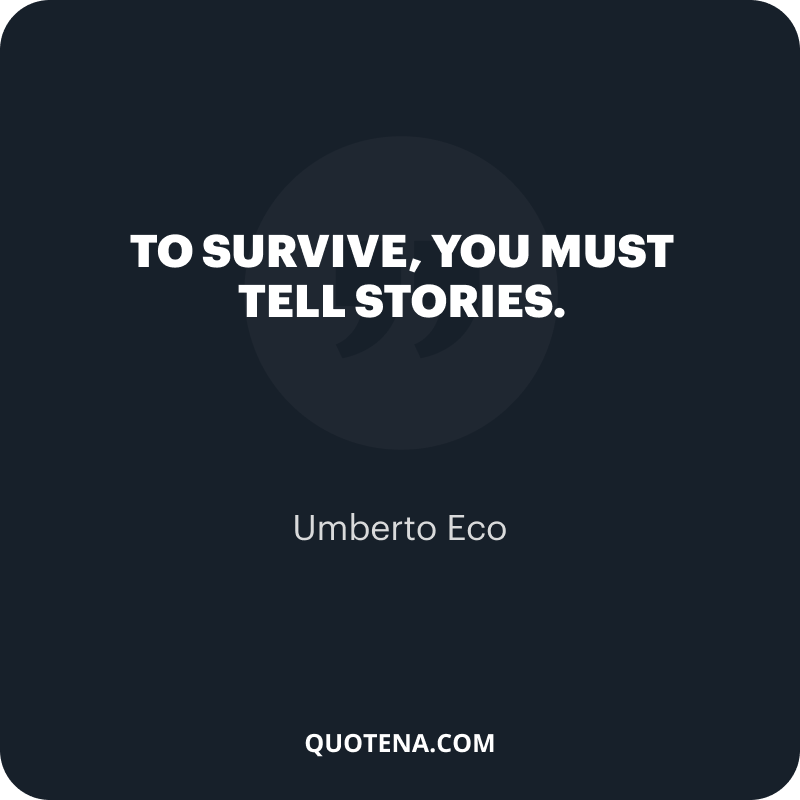 """""""To survive, you must tell stories."""" – Umberto Eco"""