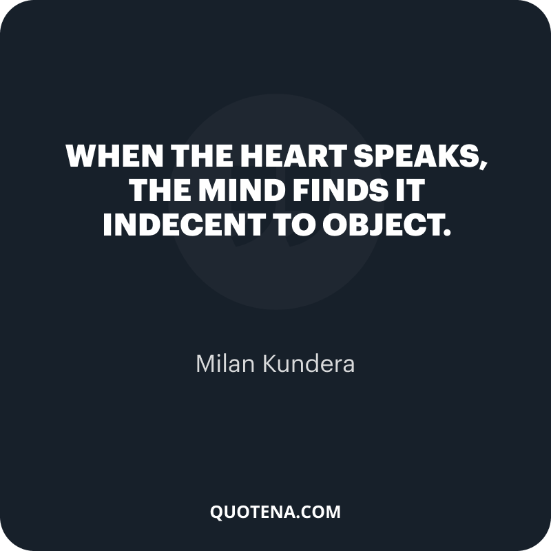 """""""When the heart speaks, the mind finds it indecent to object."""" – Milan Kundera"""