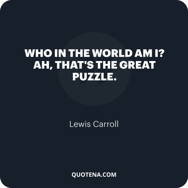 """""""Who in the world am I? Ah, that's the great puzzle."""" – Lewis Carroll"""