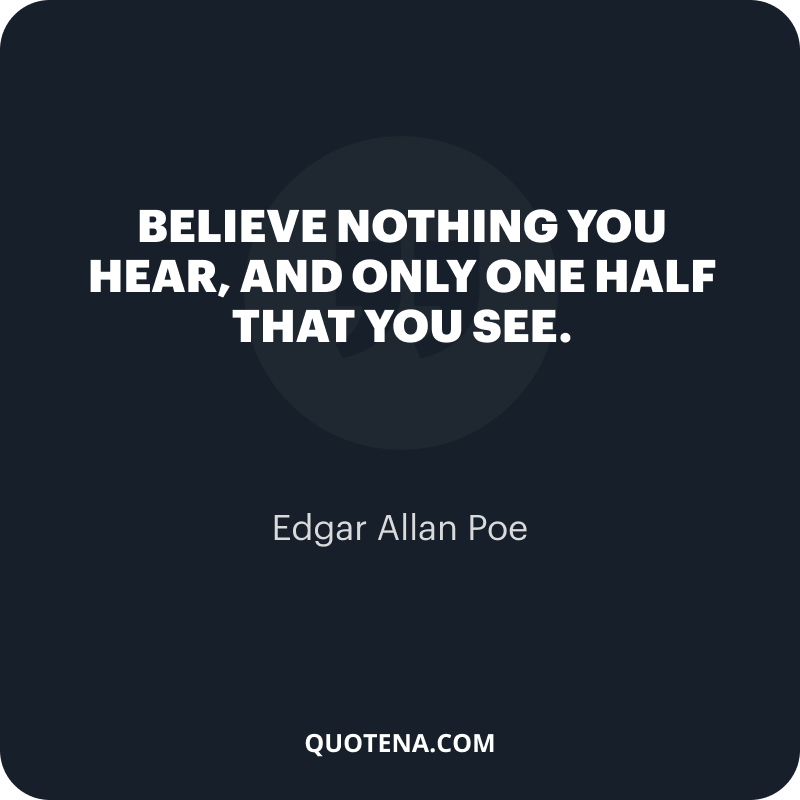 """""""Believe nothing you hear, and only one half that you see."""" – Edgar Allan Poe"""