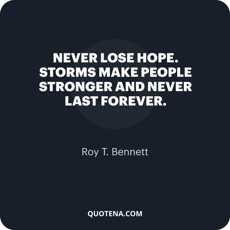 """""""Never lose hope. Storms make people stronger and never last forever."""" – Roy T. Bennett"""