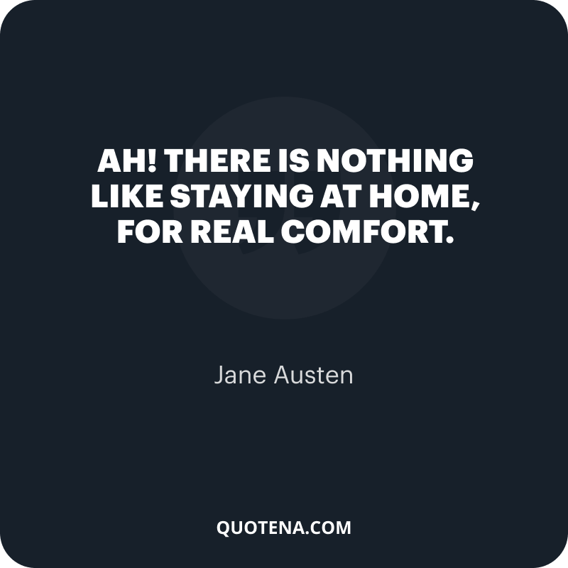 """""""Ah! There is nothing like staying at home, for real comfort."""" – Jane Austen"""