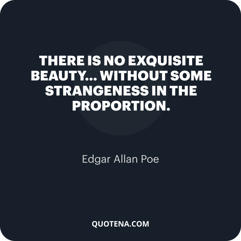 """""""There is no exquisite beauty… without some strangeness in the proportion."""" – Edgar Allan Poe"""