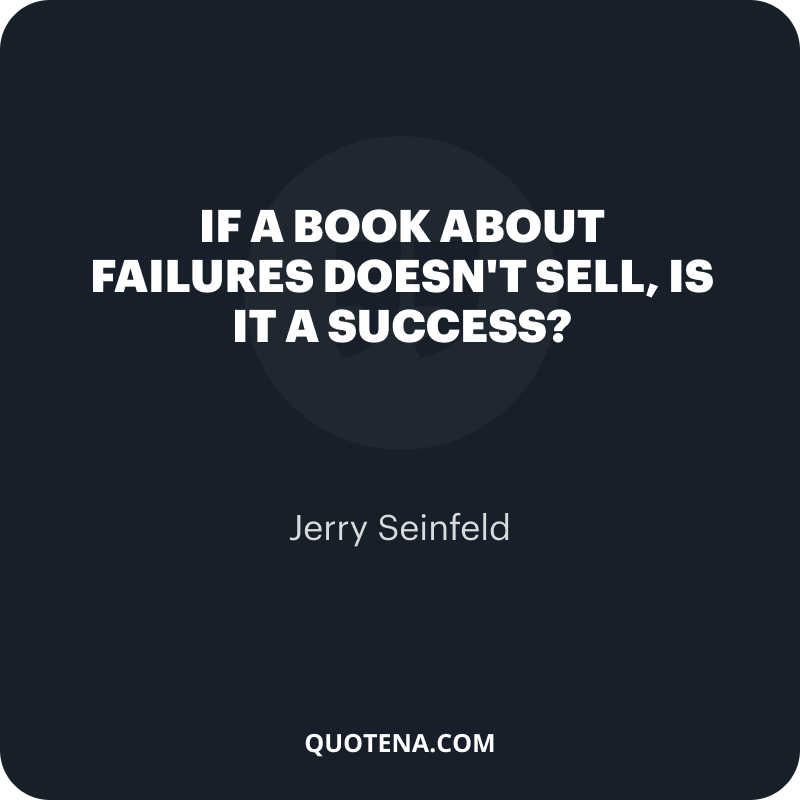 """""""If a book about failures doesn't sell, is it a success?"""" – Jerry Seinfeld"""