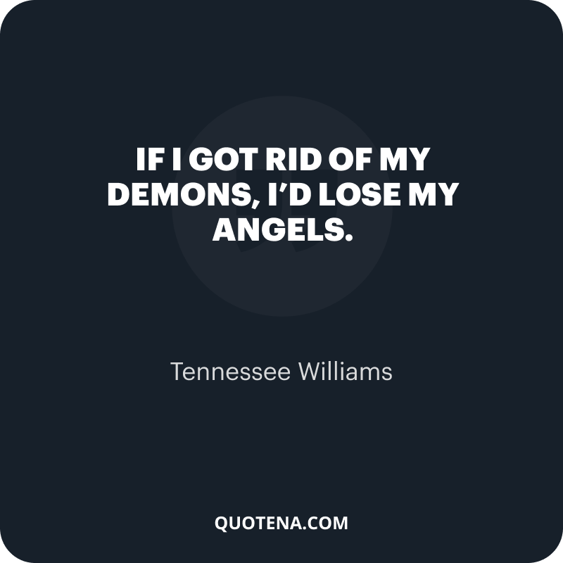 """""""If I got rid of my demons, I'd lose my angels."""" – Tennessee Williams"""
